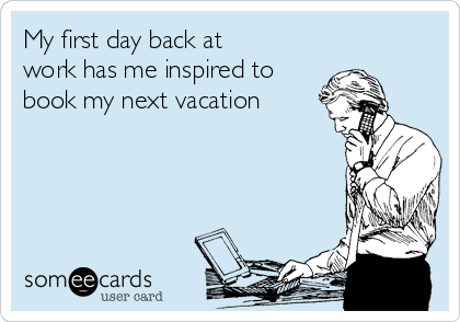 my first day back at work has me inspired to book my next vacation
